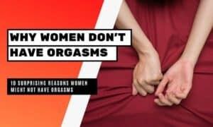 Women Orgasms: 10 Reasons For not Having It